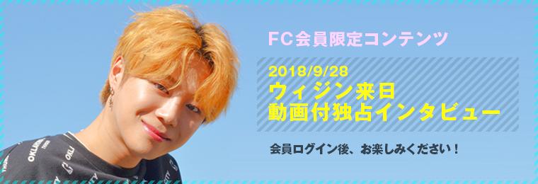 FC会員限定コンテンツ 2018/9/28 ウィジン来日動画付独占インタビュー 会員ログイン後、お楽しみください